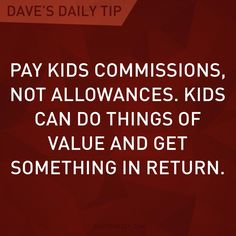 """""""Pay kids commissions, not allowances. Kids can do things of value and get something in return."""" - Dave Ramsay"""