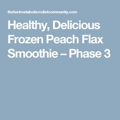 Healthy, Delicious Frozen Peach Flax Smoothie – Phase 3