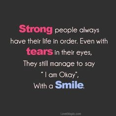 "Strong people always have their life in order. Even with tears in their eyes, they still manage to say "" I am Okay"", with a smile.  AMEN!!! No matter WHAT you do, no matter how much you slander my name, no matter how much you post about me, no matter how many times you try.... YOU WILL NOT TEAR ME DOWN!!!!!"