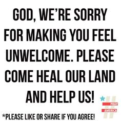 Help us Lord. . .we can certainly apologize to him for making Him feel unwelcome. . .He made us. . .made our world and then we reject our very life giver?  Forgive us Lord.