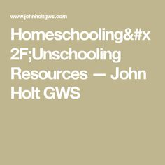 Homeschooling/Unschooling Resources — John Holt GWS