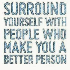 Surround yourself with people who make you a better person | Inspirational Quotes