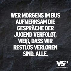 """""""Wer morgens im Bus aufmerksam die Gespräche der Jugend verfolgt, weiß, dass wir restlos verloren sind. Alle."""" www.visualstatements.net                                  Oh Gott, jaaa!:D"""