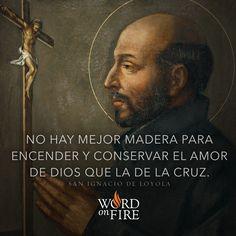 """""""No hay mejor madera para encender y conservar el amor de Dios que la de la Cruz"""" - San Ignacio de Loyola"""
