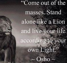 """""""I teach you rebellion! Come out of the masses. Stand alone like a lion and live your life according to your own light."""" ~ Osho"""