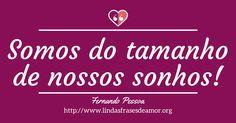 Somos do tamanho de nossos sonhos! http://www.lindasfrasesdeamor.org/autor/fernando-pessoa