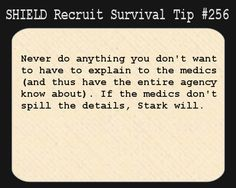 S.H.I.E.L.D. Recruit Survival Tip #256: Never do anything you don´t want to have to explain to the medics (and thus have the entire agency know about). If the medics don´t spill the details, Stark will. [Submitted by shockradesigns]