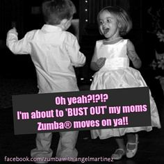 """Oh yeah?!?!?! I'm about to """"bust out"""" my mom's Zumba moves on ya!!!"""