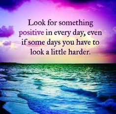 Look for something positive in every day even if some days you have to look a little harder. FB070516