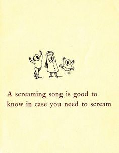 A screaming song is good to know in case you need to scream. - Open House for Butterflies - Ruth Krauss & Maurice Sendak
