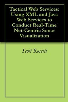 Tactical Web Services: Using XML and Java Web Services to Conduct Real-Time Net-Centric Sonar Visualization by Scott Rosetti. $2.88