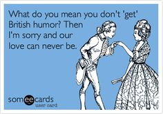 What do you mean you don't 'get' British humor? Then I'm sorry and our love can never be.