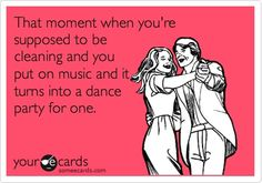 Funny Confession Ecard: That moment when youre supposed to be cleaning and you put on music and it turns into a dance party for one.,
