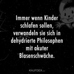 Immer wenn Kinder schlafen sollen, verwandeln sie sich Whenever children are supposed to sleep, they turn into dehydrated philosophers with acute bladder weakness. Baby Quotes, Mom Quotes, Family Quotes, Funny Quotes, Funny Pics, Narcissist Father, Narcissist Quotes, Babies R Us, Parenting Fail