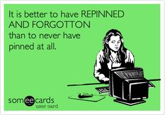 it's better to have repinned and forgotten ....