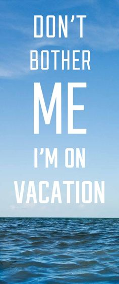 Don't bother me I'm on vacation