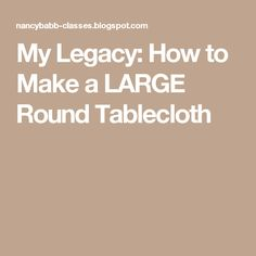 My Legacy: How To Make A LARGE Round Tablecloth