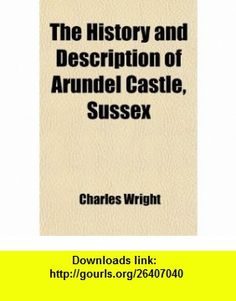 The History and Description of Arundel Castle, Sussex; The Seat of His Grace the Duke of Norfolk With an Abstract of the Lives of the Earls (9781458883100) Charles Wright , ISBN-10: 1458883108  , ISBN-13: 978-1458883100 ,  , tutorials , pdf , ebook , torrent , downloads , rapidshare , filesonic , hotfile , megaupload , fileserve