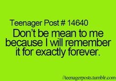 Don't be mean to me because I will remember it for exactly forever.
