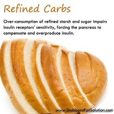 Refined Carbs  Over-consumption of refined starch and sugar impairs insulin receptors' sensitivity, forcing the pancreas to compensate and overproduce insulin. If that chronically persists, it will lead to hyperinsulinemia, a condition where insulin levels remain elevated. Under this condition the body becomes inefficient in converting carbs for energy; instead, carbs will be converted to triglycerides which are then dumped into storage fat tissues.