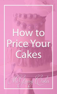 How to Price Your Cakes! Tips from McGreevy Cakes!