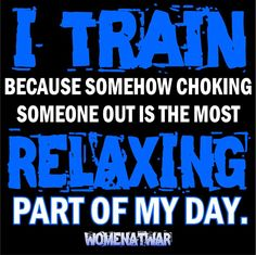 I train because somehow choking someone out is the most relaxing part of my day.  LOL