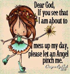Dear God, if you see that I am about to mess up my day, please let an angel pinch me. Designs by God 2013 Just Keep Walking, Watch Over Me, Angel Quotes, Pinch Me, I Believe In Angels, A Course In Miracles, Angels Among Us, My Lord, Dear God