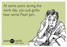 At some point during the work day, you just gotta hear some Pearl Jam.