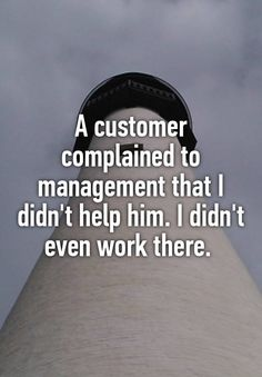 """A customer complained to management that I didn't help him. I didn't even work there. """