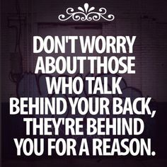 so encorage and true those people that talk behind your back are just jealous of what you capable of never listen to what they say they just want to pull you down.