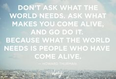Don't ask what the world needs. Ask what makes you come alive, and go do it. Because what the world needs is people who have come alive. Howard Thurman #verilydailydose