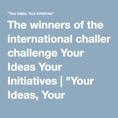 "The winners of the international challenge Your Ideas Your Initiatives | ""Your Ideas, Your Initiatives"""