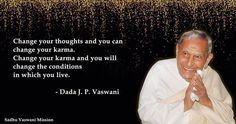 Change your thoughts and you can change your karma. Change your karma and you will change the conditions in which you live. - Dada J.P. Vaswani