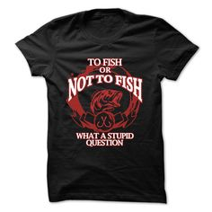 To Fish or Not to Fish What a Stupid Question T shirt. Sizes small to 4x.  Ladies or Men's shirts.
