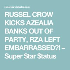 RUSSEL CROW KICKS AZEALIA BANKS OUT OF PARTY, RZA LEFT EMBARRASSED?! – Super $tar $tatus