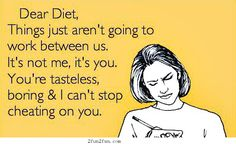 Dear Diet, Things aren't going to work between us.  It's not me, it's you.  You're tasteless, boring & I can't stop cheating on you.