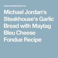 Michael Jordan's Steakhouse's Garlic Bread with Maytag Bleu Cheese Fondue Recipe