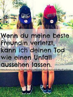 'Wenn du meine beste Freundin verletzt, kann ich deinen Tod wie einen Unfall aussehen lassen!' - Also: brichst du ihr das Herz, brech' ich dir die Beine! ;) ~ #bestfriends #forever