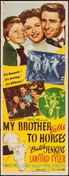 My Brother Talks to Horses (1947)Stars: Jackie 'Butch' Jenkins, Peter Lawford, Beverly Tyler, Edward Arnold, Charles Ruggles, Spring Byington, Paul Langton ~ Director: Fred Zinnemann