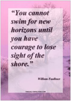 """Great hope quote of William Faulkner  ❤ """"You cannot swim for new horizons until you have courage to lose sight of the shore."""" ― William Faulkner.  #hope #quote #williamfaulkner Surf to http://www.thedailydirection.com/ for more  hope quotes... ♡ Jessica"""