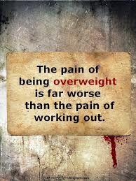 The pain of being overweight is far worse than the pain of working out