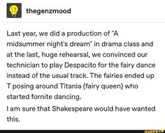"""Last year, we did a production of """"A midsummer night's dream"""" in drama class and at the last, huge rehearsal, we convinced our technician to play Despacito for the fairy dance instead of the usual track. The fairies ended up T posing around Titania (fairy Funny Quotes, Funny Memes, Hilarious, Jokes, Drama Class, Classic Literature, Funny Stories, Text Posts, Tumblr Funny"""