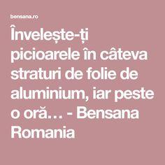 Învelește-ți picioarele în câteva straturi de folie de aluminium, iar peste o oră… - Bensana Romania