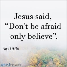 "Bible verses: Jesus said ''Do not be afraid only believe"" - Mark 5:36"