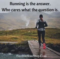 Running is the answer. Who cares what the question is.