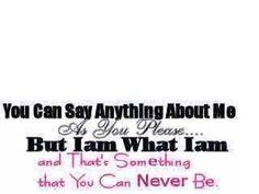 you+can+say+anything+about+me+as+you+please+but+i+am+what+i+am+and+that's+something+you+can+never+be