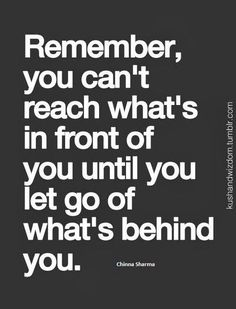 You can't reach what's in front of you until you let go of what's behind you
