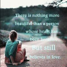 There is nothing more beautiful than a person whose heart has been broken but still believes in love.