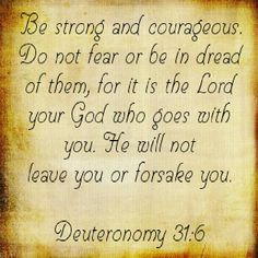 Be strong and courageous.  Do not fear or be in dread of them, for it is the Lord your God who goes before you.  He will not leave you or forsake you.  Deuteronomy 31:6
