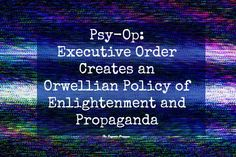 Now, via executive order, it's officially the policy of the American government to psychologically manipulate us